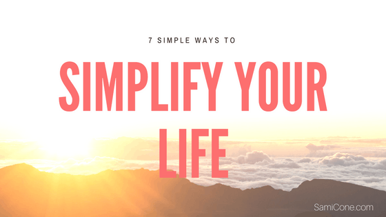 7 Simple Ways to Simplify Your Life | Sami Cone