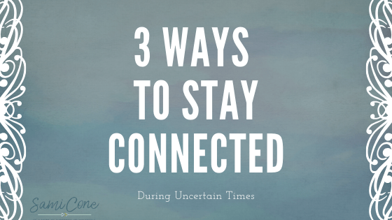3 Ways to Stay Connected during uncertain times