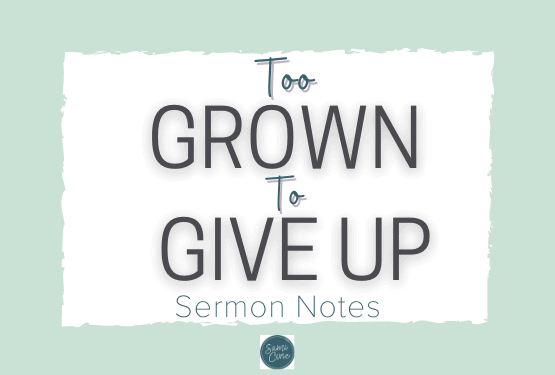 Too Grown to Give Up Sermon Notes